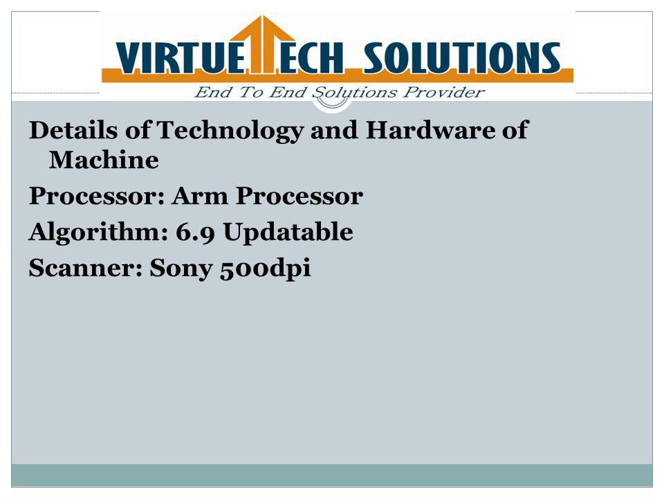 Details of Technology and Hardware of Machine Processor: Arm Processor Algorithm: 6.9 Updatable Scanner: Sony 500dpi