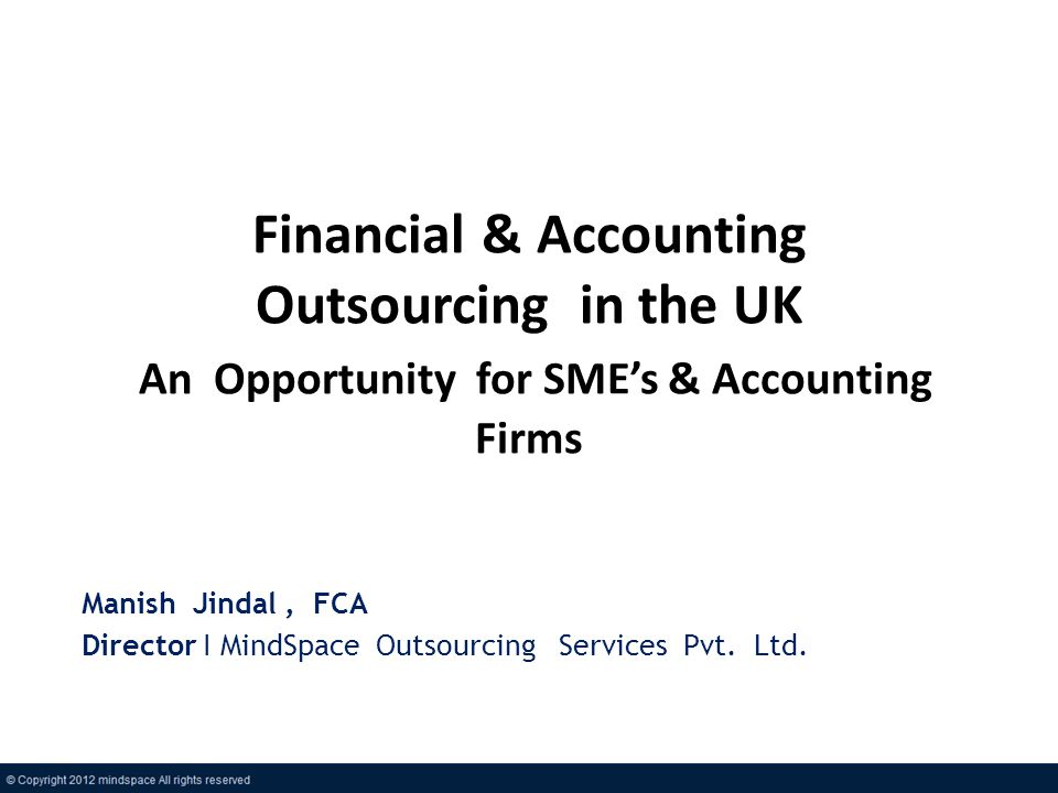 Financial & Accounting Outsourcing in the UK An Opportunity for SMEs & Accounting Firms Manish Jindal, FCA Director I MindSpace Outsourcing Services Pvt.