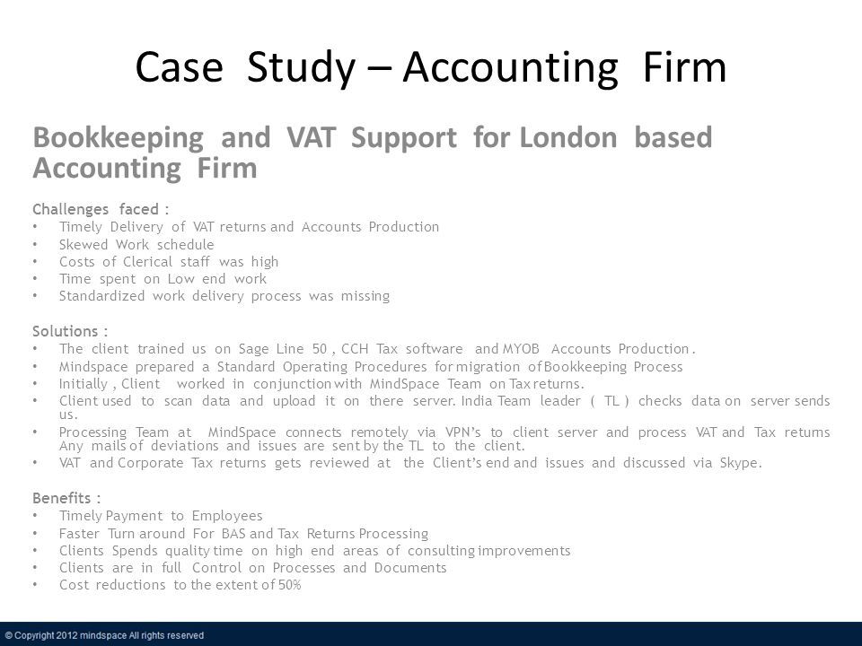 Case Study – Accounting Firm Bookkeeping and VAT Support for London based Accounting Firm Challenges faced : Timely Delivery of VAT returns and Accounts Production Skewed Work schedule Costs of Clerical staff was high Time spent on Low end work Standardized work delivery process was missing Solutions : The client trained us on Sage Line 50, CCH Tax software and MYOB Accounts Production.