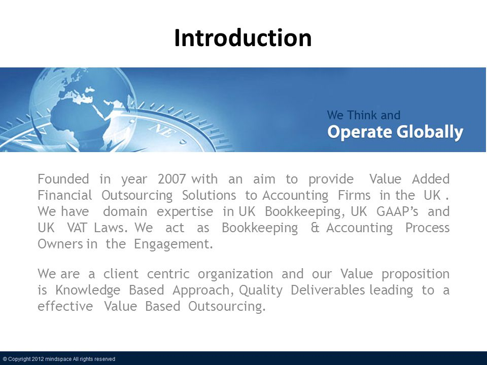 Introduction Founded in year 2007 with an aim to provide Value Added Financial Outsourcing Solutions to Accounting Firms in the UK.