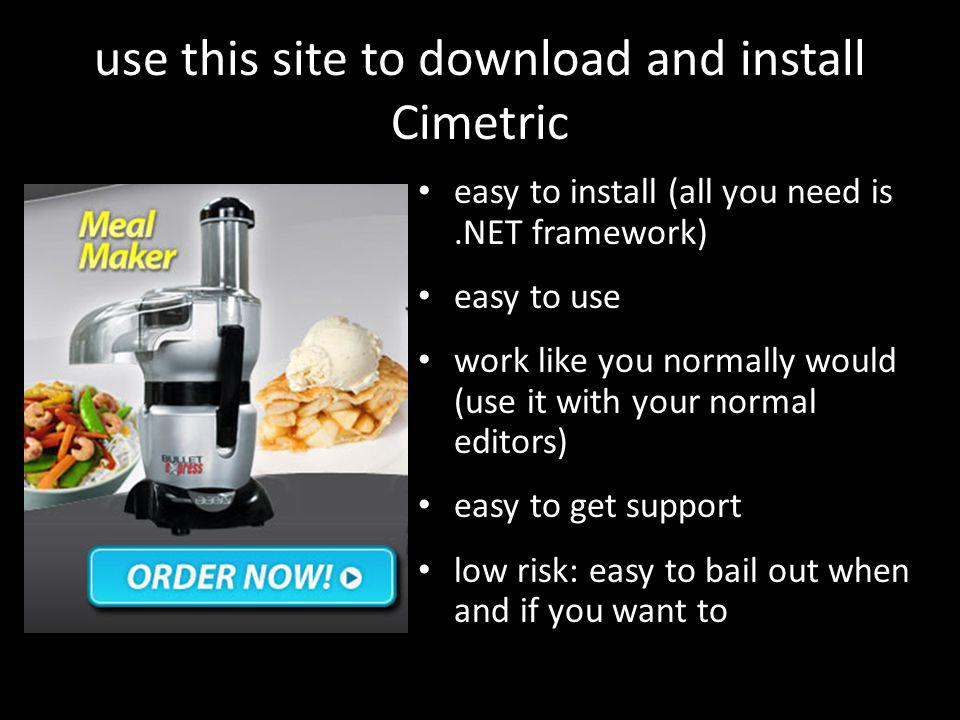 use this site to download and install Cimetric easy to install (all you need is.NET framework) easy to use work like you normally would (use it with your normal editors) easy to get support low risk: easy to bail out when and if you want to