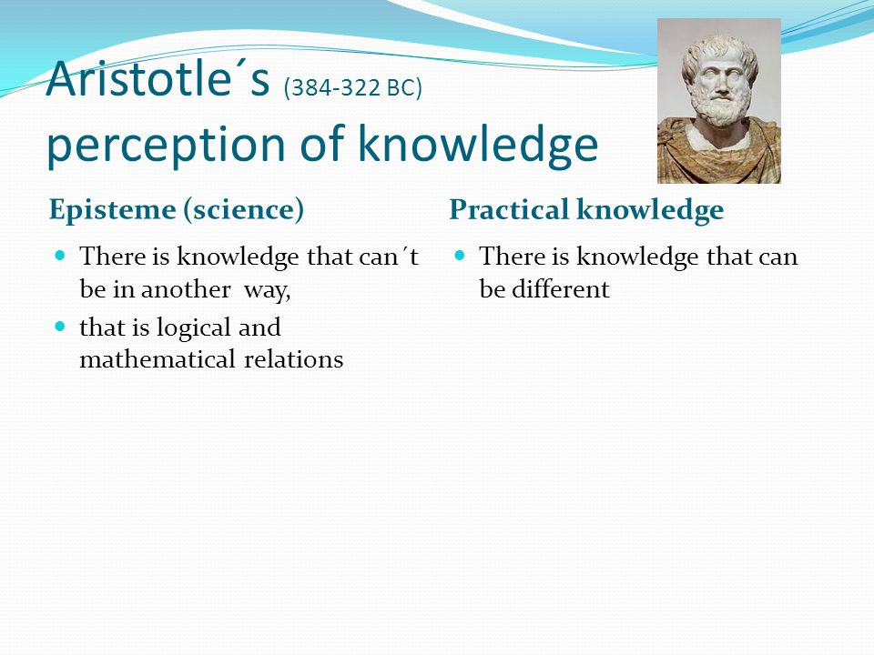 Aristotle´s (384-322 BC) perception of knowledge Episteme (science) Practical knowledge There is knowledge that can´t be in another way, that is logical and mathematical relations There is knowledge that can be different