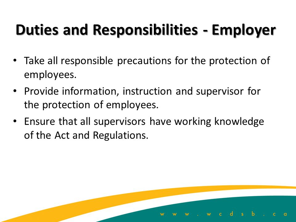 Duties and Responsibilities - Employer Take all responsible precautions for the protection of employees.
