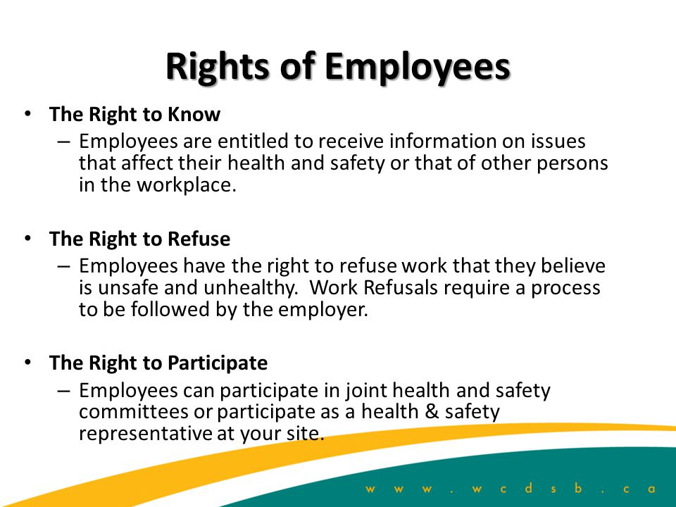 Rights of Employees The Right to Know – Employees are entitled to receive information on issues that affect their health and safety or that of other persons in the workplace.