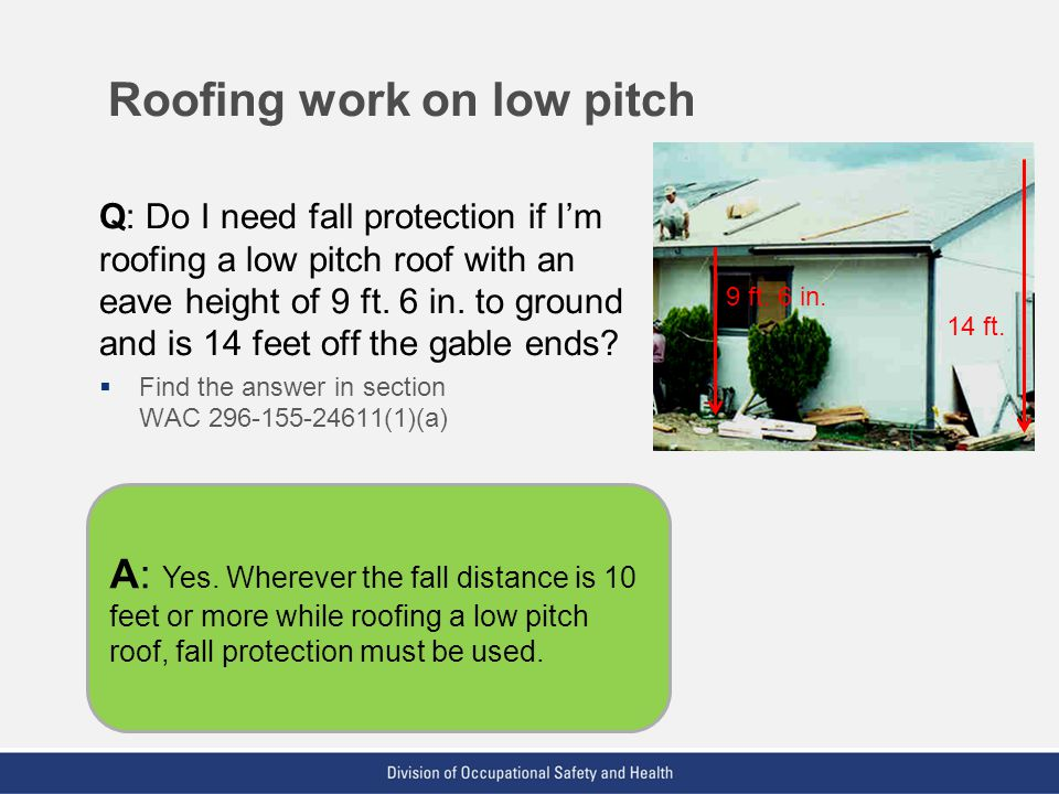 VPP: The Standard of Excellence in Workplace Safety and Health Roofing work on low pitch Q: Do I need fall protection if Im roofing a low pitch roof w