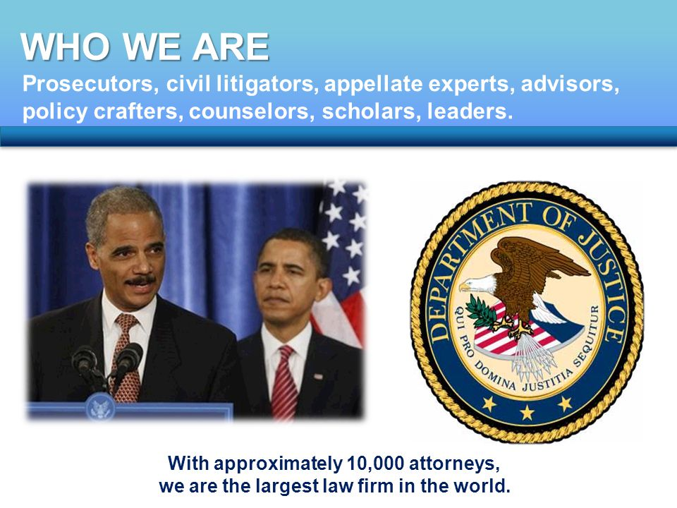WHO WE ARE Prosecutors, civil litigators, appellate experts, advisors, policy crafters, counselors, scholars, leaders.