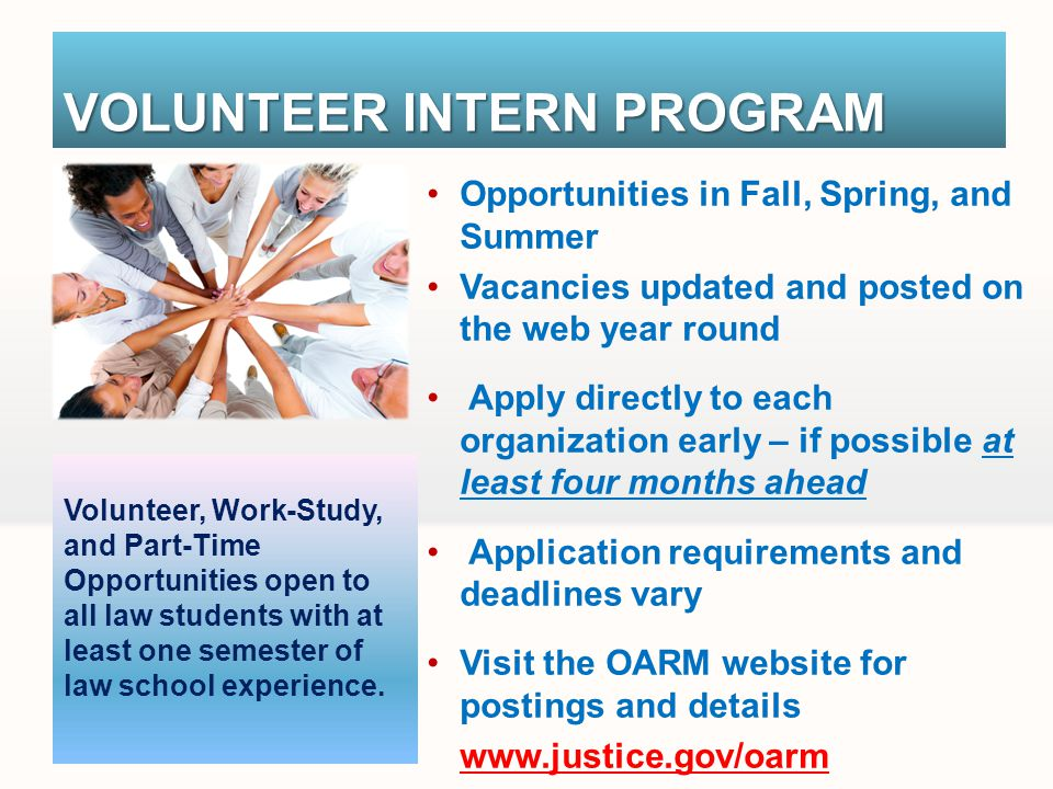 VOLUNTEER INTERN PROGRAM Opportunities in Fall, Spring, and Summer Vacancies updated and posted on the web year round Apply directly to each organization early – if possible at least four months ahead Application requirements and deadlines vary Visit the OARM website for postings and details www.justice.gov/oarm Volunteer, Work-Study, and Part-Time Opportunities open to all law students with at least one semester of law school experience.