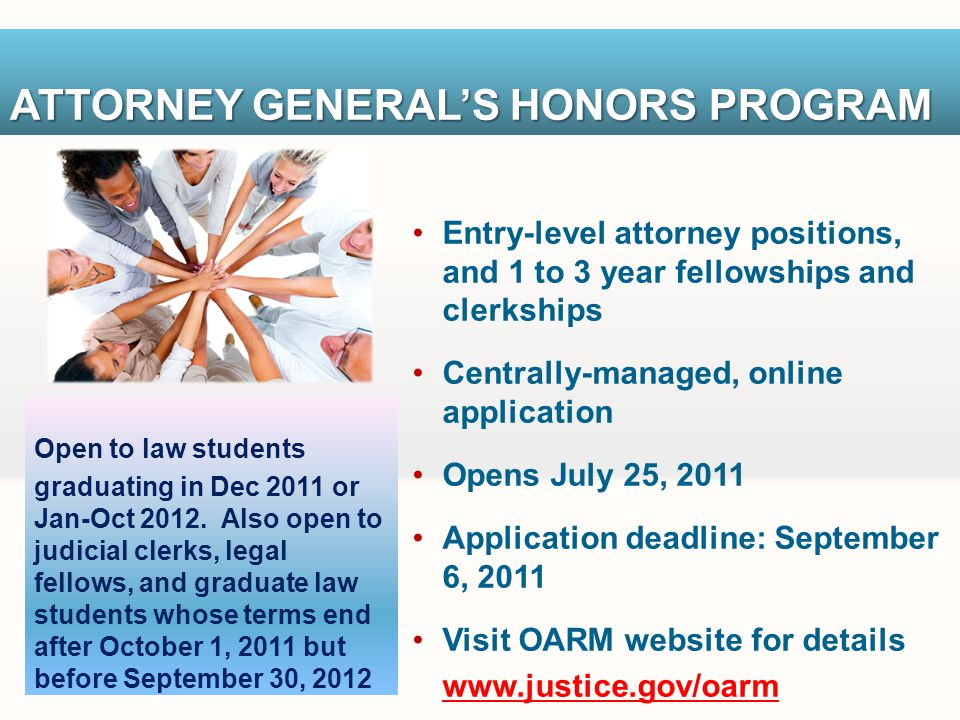 ATTORNEY GENERALS HONORS PROGRAM Entry-level attorney positions, and 1 to 3 year fellowships and clerkships Centrally-managed, online application Opens July 25, 2011 Application deadline: September 6, 2011 Visit OARM website for details www.justice.gov/oarm Open to law students graduating in Dec 2011 or Jan-Oct 2012.