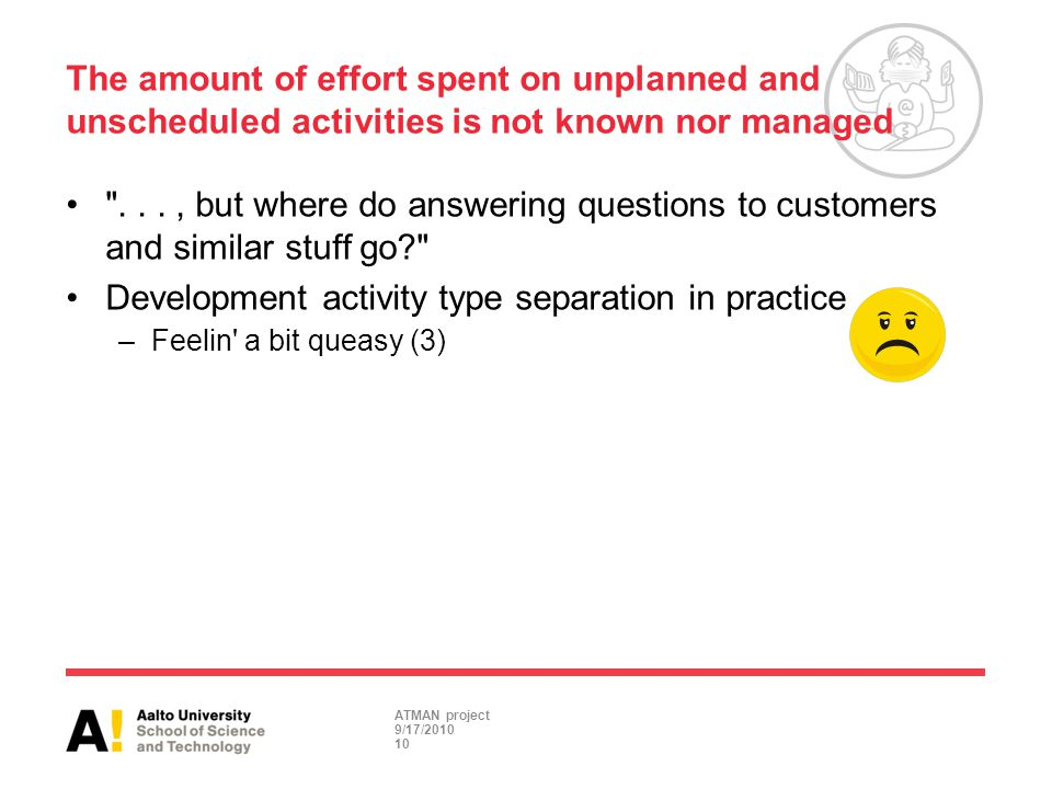 ..., but where do answering questions to customers and similar stuff go? Development activity type separation in practice –Feelin a bit queasy (3) The amount of effort spent on unplanned and unscheduled activities is not known nor managed 10 ATMAN project 9/17/2010