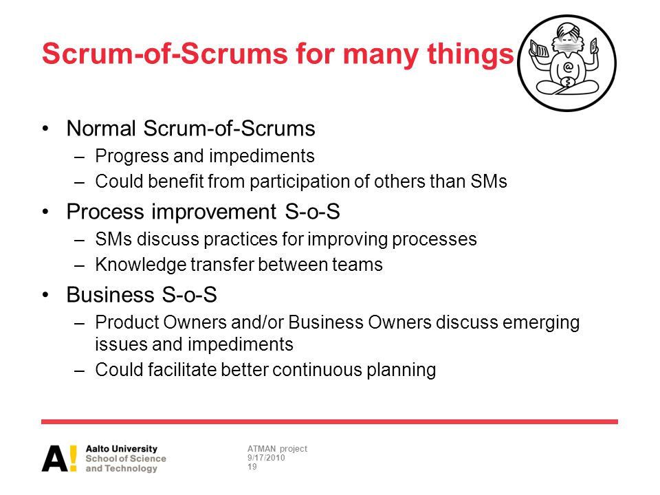 Scrum-of-Scrums for many things Normal Scrum-of-Scrums –Progress and impediments –Could benefit from participation of others than SMs Process improvem
