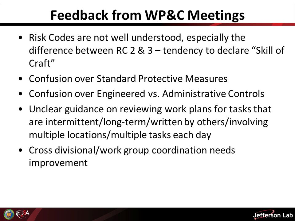 Feedback from WP&C Meetings Risk Codes are not well understood, especially the difference between RC 2 & 3 – tendency to declare Skill of Craft Confusion over Standard Protective Measures Confusion over Engineered vs.
