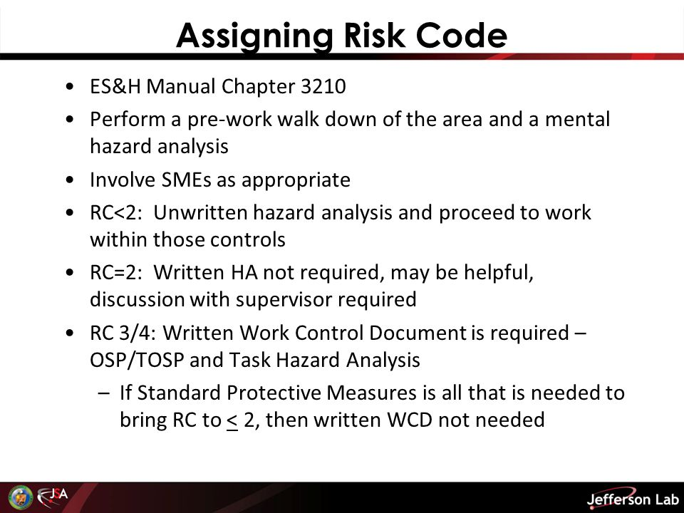 Assigning Risk Code ES&H Manual Chapter 3210 Perform a pre-work walk down of the area and a mental hazard analysis Involve SMEs as appropriate RC<2: Unwritten hazard analysis and proceed to work within those controls RC=2: Written HA not required, may be helpful, discussion with supervisor required RC 3/4: Written Work Control Document is required – OSP/TOSP and Task Hazard Analysis –If Standard Protective Measures is all that is needed to bring RC to < 2, then written WCD not needed