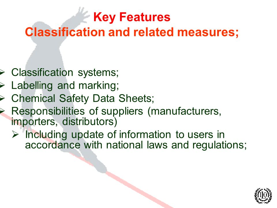 Key Features Classification and related measures; Classification systems; Labelling and marking; Chemical Safety Data Sheets; Responsibilities of suppliers (manufacturers, importers, distributors) Including update of information to users in accordance with national laws and regulations;