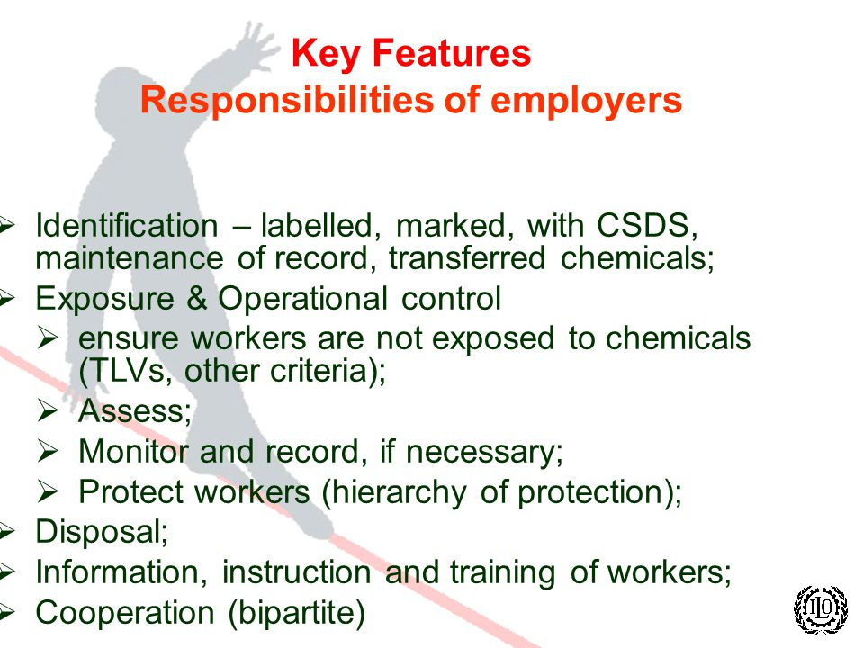 Key Features Responsibilities of employers Identification – labelled, marked, with CSDS, maintenance of record, transferred chemicals; Exposure & Operational control ensure workers are not exposed to chemicals (TLVs, other criteria); Assess; Monitor and record, if necessary; Protect workers (hierarchy of protection); Disposal; Information, instruction and training of workers; Cooperation (bipartite)