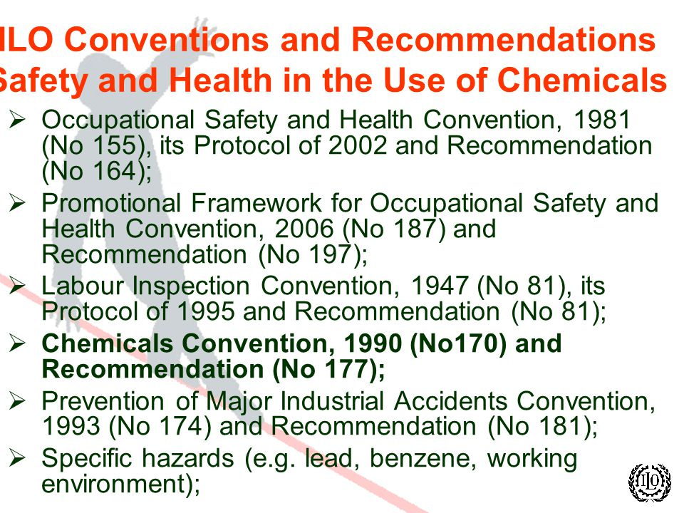 ILO Conventions and Recommendations Safety and Health in the Use of Chemicals Occupational Safety and Health Convention, 1981 (No 155), its Protocol of 2002 and Recommendation (No 164); Promotional Framework for Occupational Safety and Health Convention, 2006 (No 187) and Recommendation (No 197); Labour Inspection Convention, 1947 (No 81), its Protocol of 1995 and Recommendation (No 81); Chemicals Convention, 1990 (No170) and Recommendation (No 177); Prevention of Major Industrial Accidents Convention, 1993 (No 174) and Recommendation (No 181); Specific hazards (e.g.