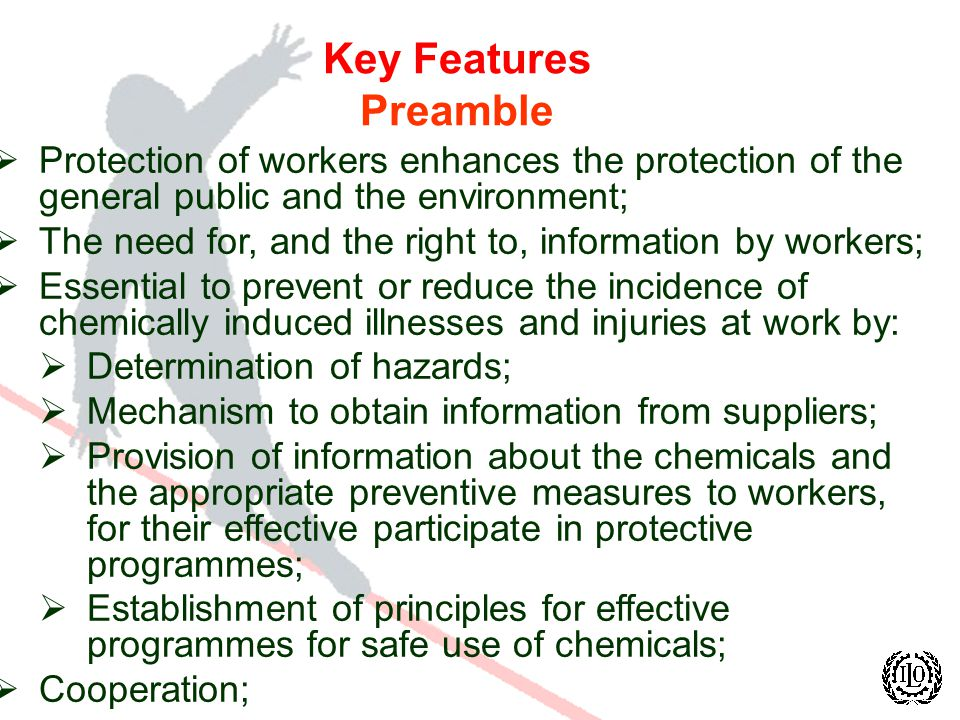 Key Features Preamble Protection of workers enhances the protection of the general public and the environment; The need for, and the right to, information by workers; Essential to prevent or reduce the incidence of chemically induced illnesses and injuries at work by: Determination of hazards; Mechanism to obtain information from suppliers; Provision of information about the chemicals and the appropriate preventive measures to workers, for their effective participate in protective programmes; Establishment of principles for effective programmes for safe use of chemicals; Cooperation;