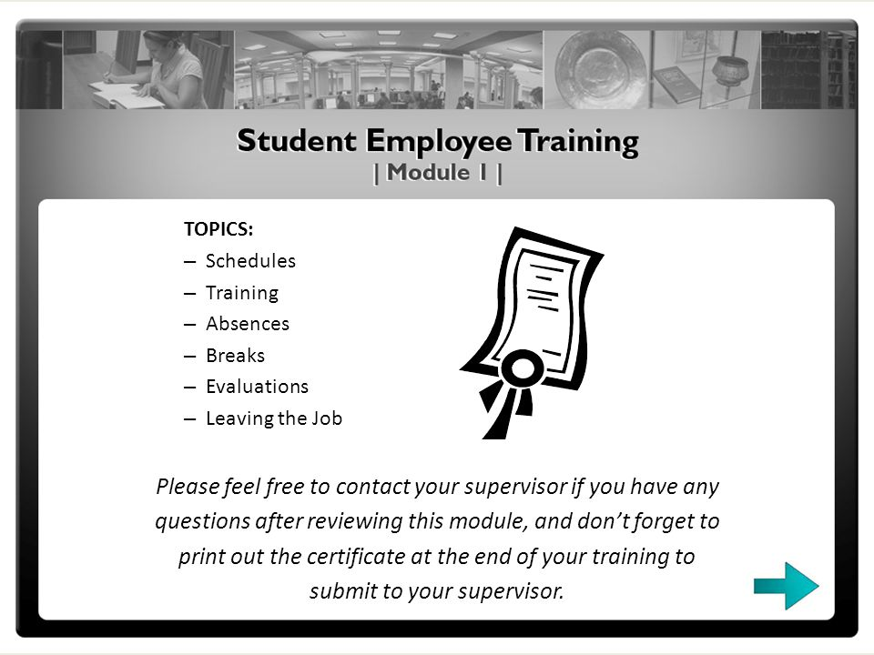 TOPICS: – Schedules – Training – Absences – Breaks – Evaluations – Leaving the Job Please feel free to contact your supervisor if you have any questions after reviewing this module, and dont forget to print out the certificate at the end of your training to submit to your supervisor.