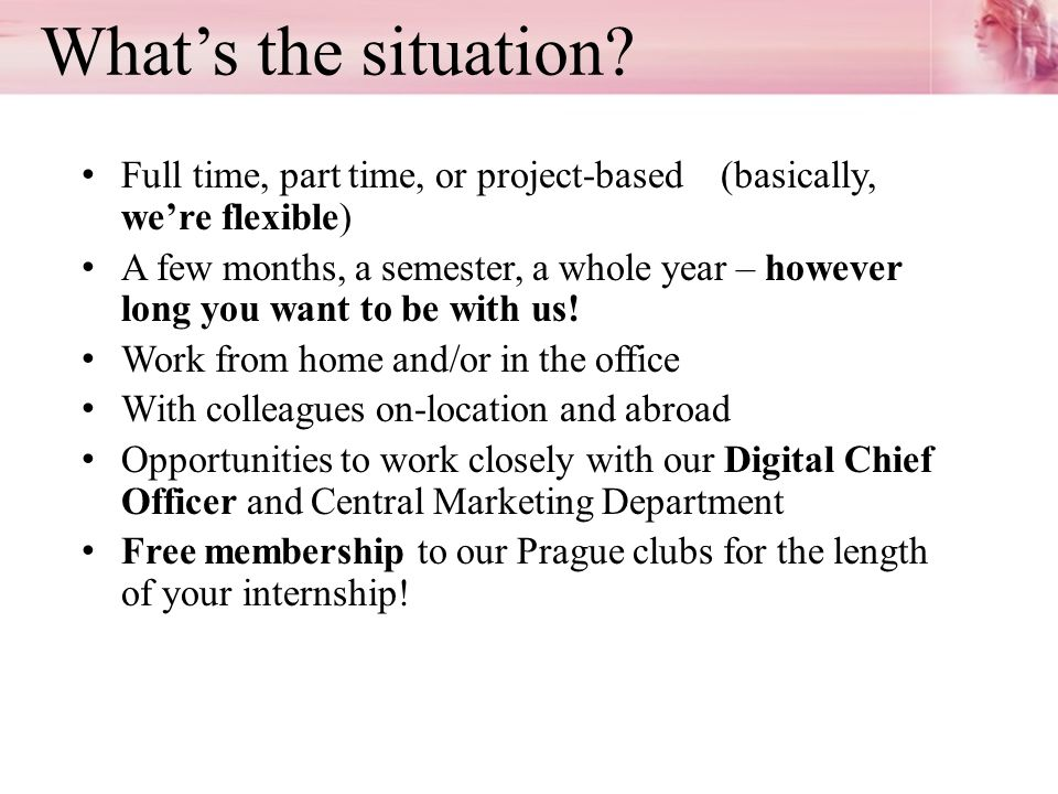 Whats the situation? Full time, part time, or project-based (basically, were flexible) A few months, a semester, a whole year – however long you want