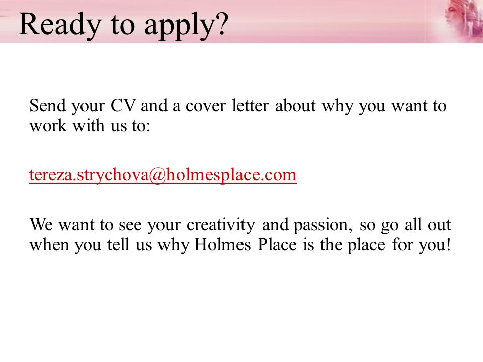 Ready to apply? Send your CV and a cover letter about why you want to work with us to: tereza.strychova@holmesplace.com We want to see your creativity
