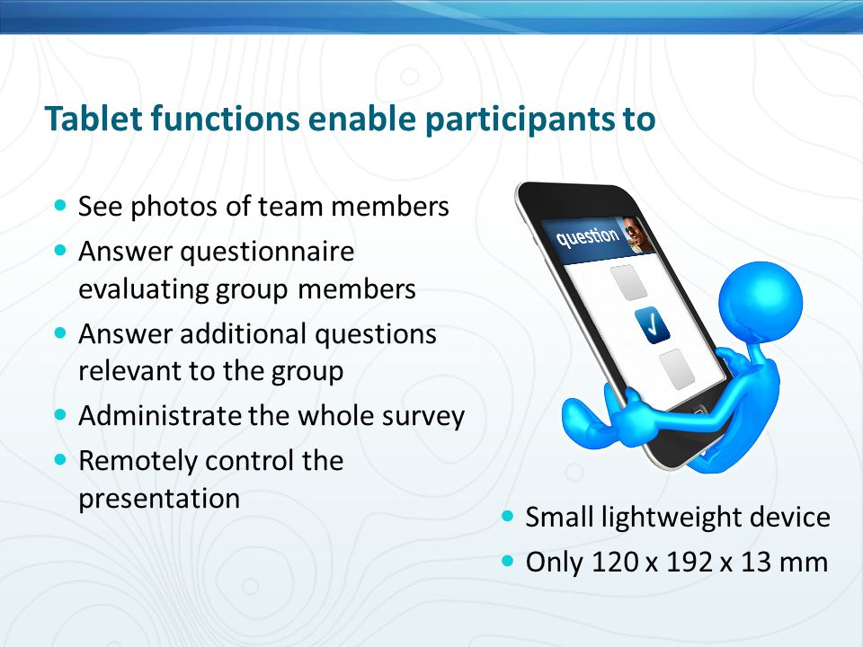 Tablet functions enable participants to See photos of team members Answer questionnaire evaluating group members Answer additional questions relevant