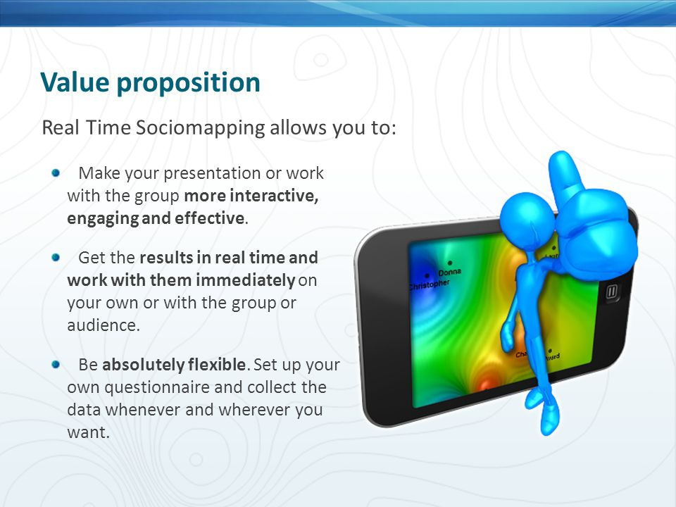 Real Time Sociomapping allows you to: Value proposition Make your presentation or work with the group more interactive, engaging and effective. Get th