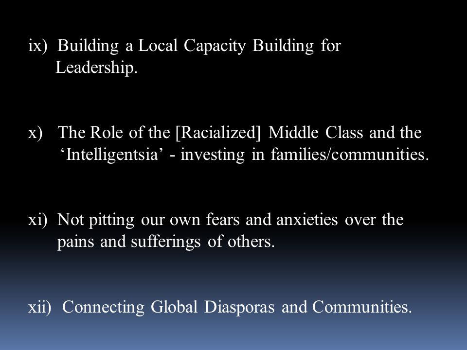 ix)Building a Local Capacity Building for Leadership. x)The Role of the [Racialized] Middle Class and the Intelligentsia - investing in families/commu