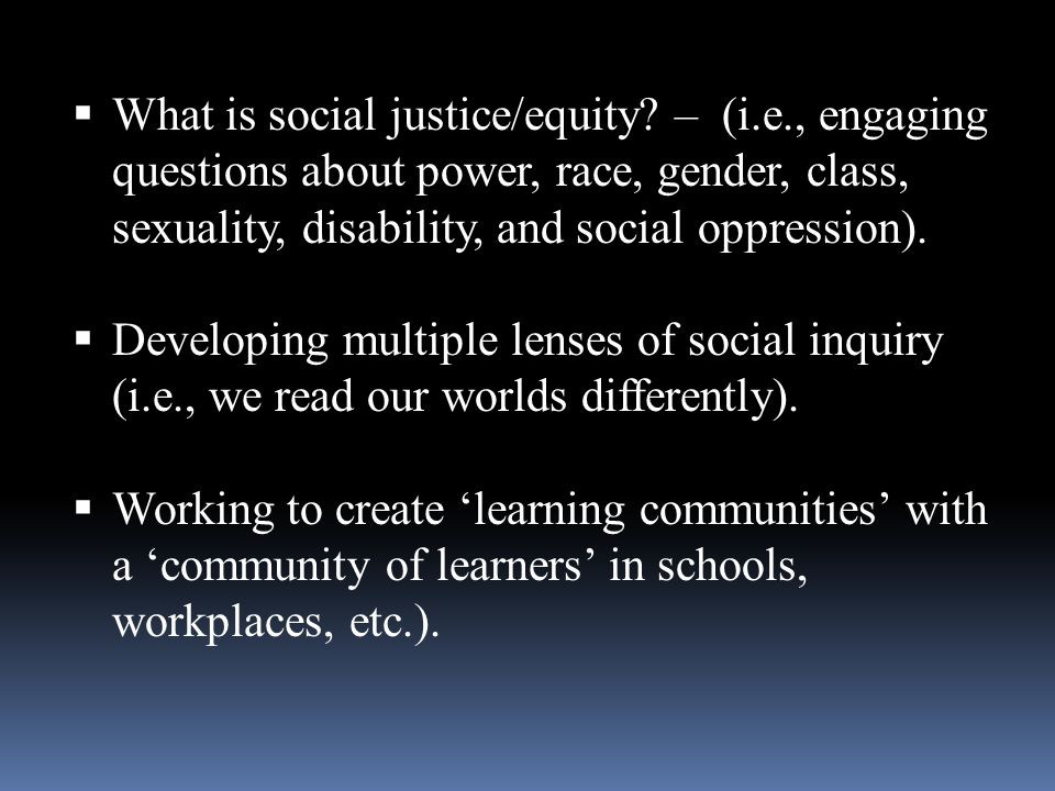What is social justice/equity? – (i.e., engaging questions about power, race, gender, class, sexuality, disability, and social oppression). Developing