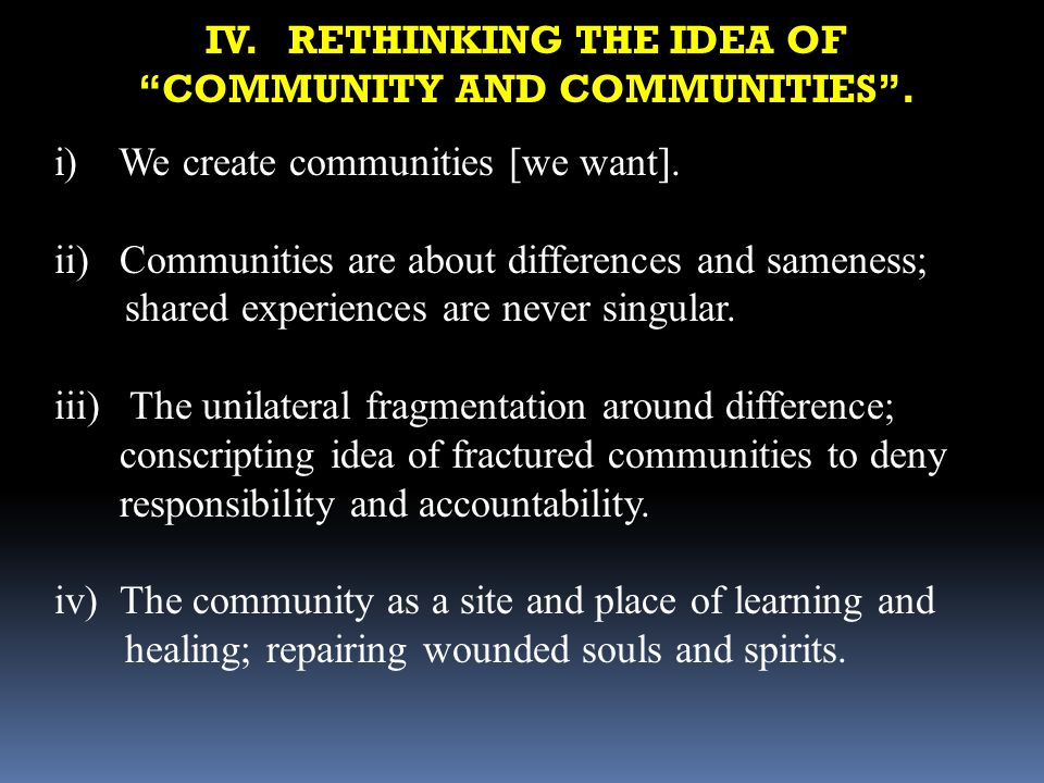 IV. RETHINKING THE IDEA OF COMMUNITY AND COMMUNITIES. i) We create communities [we want]. ii)Communities are about differences and sameness; shared ex
