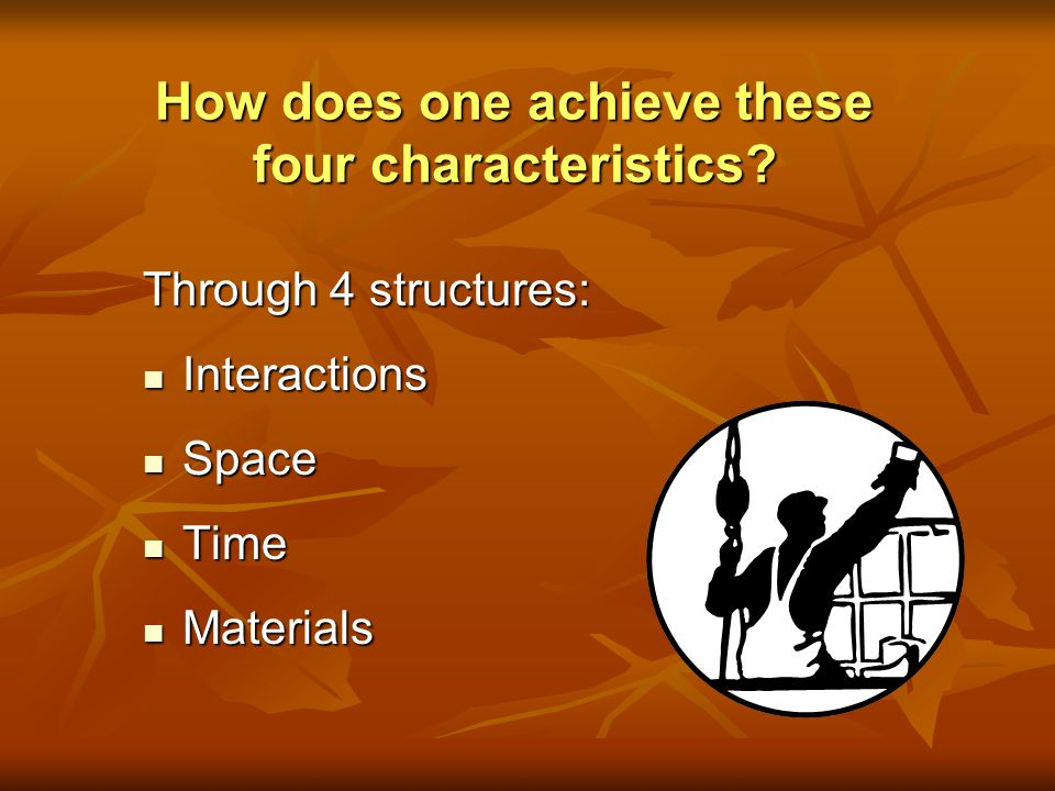 How does one achieve these four characteristics? Through 4 structures: Interactions Interactions Space Space Time Time Materials Materials