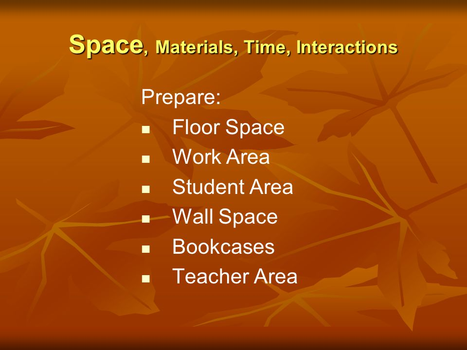 Space, Materials, Time, Interactions Prepare: Floor Space Work Area Student Area Wall Space Bookcases Teacher Area