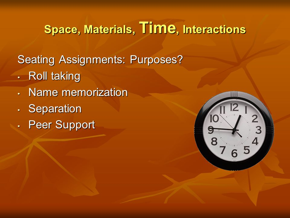 Space, Materials, Time, Interactions Seating Assignments: Purposes? Roll taking Roll taking Name memorization Name memorization Separation Separation