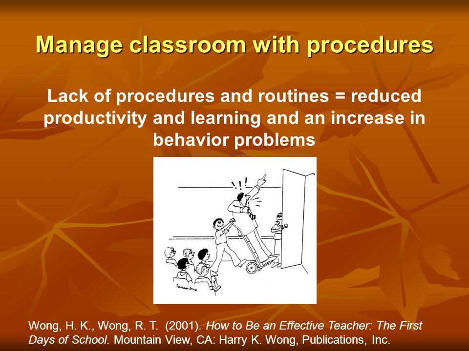 Manage classroom with procedures Lack of procedures and routines = reduced productivity and learning and an increase in behavior problems Wong, H. K.,