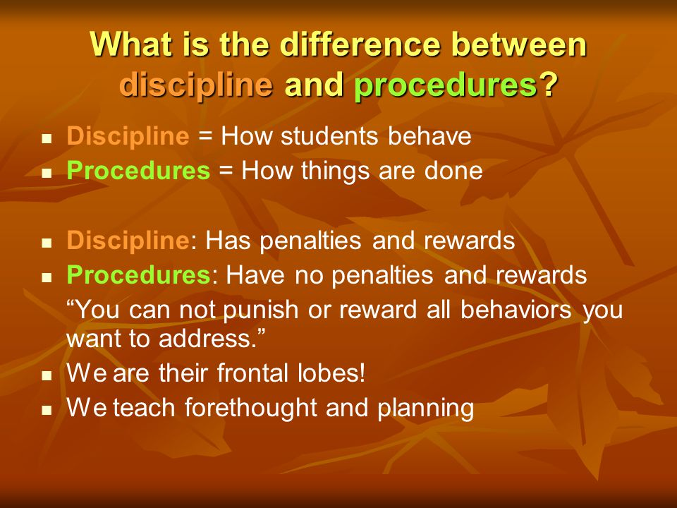 What is the difference between discipline and procedures? Discipline = How students behave Procedures = How things are done Discipline: Has penalties