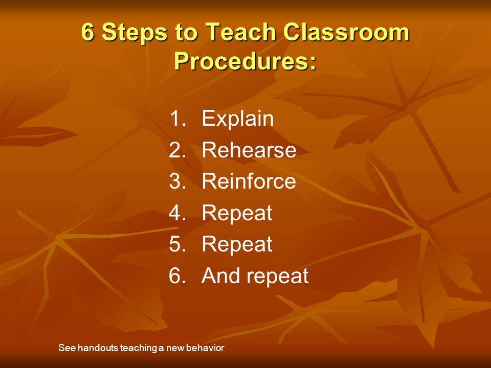 6 Steps to Teach Classroom Procedures: 1. 1.Explain 2. 2.Rehearse 3. 3.Reinforce 4. 4.Repeat 5. 5.Repeat 6. 6.And repeat See handouts teaching a new b