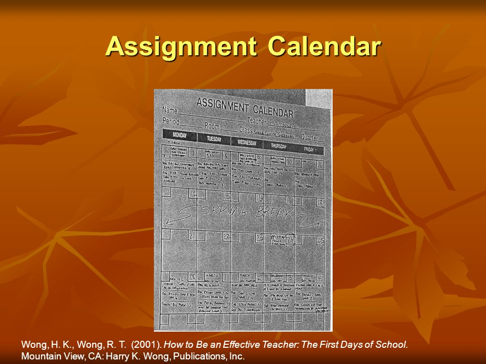 Assignment Calendar Wong, H. K., Wong, R. T. (2001). How to Be an Effective Teacher: The First Days of School. Mountain View, CA: Harry K. Wong, Publi