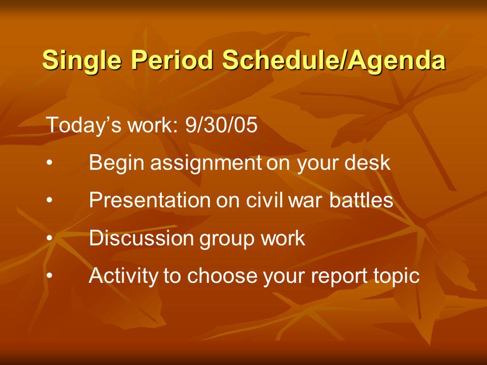 Single Period Schedule/Agenda Todays work: 9/30/05 Begin assignment on your desk Presentation on civil war battles Discussion group work Activity to c