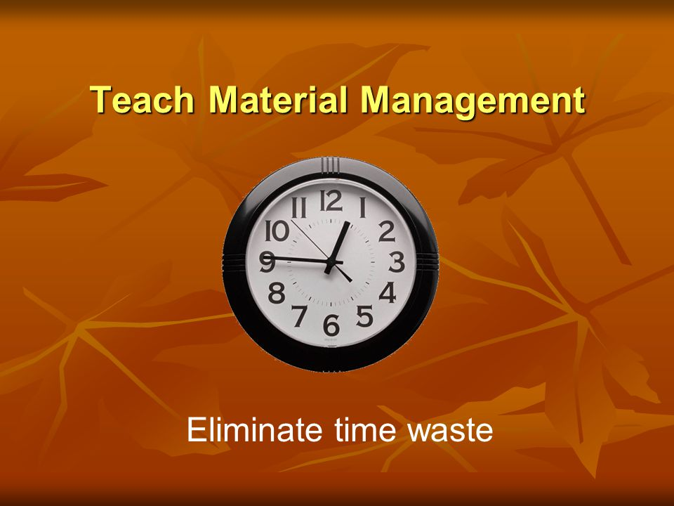 Teach Material Management Eliminate time waste