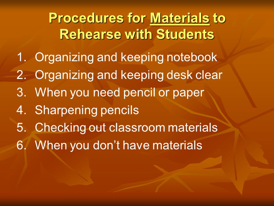 Procedures for Materials to Rehearse with Students 1. 1.Organizing and keeping notebook 2. 2.Organizing and keeping desk clear 3. 3.When you need penc
