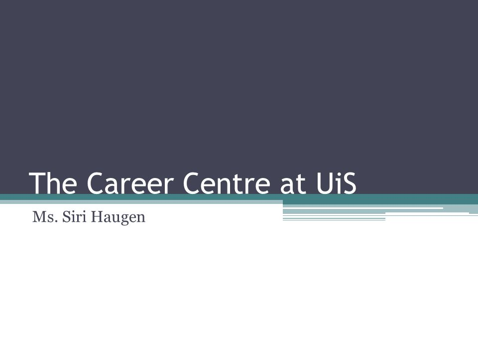 The Career Centre at UiS Ms. Siri Haugen