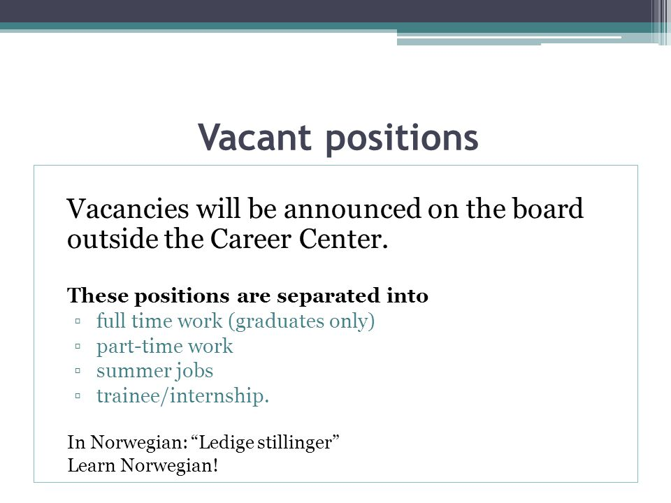 Vacant positions Vacancies will be announced on the board outside the Career Center.