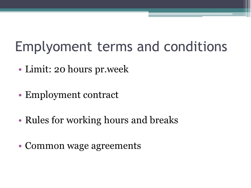 Emplyoment terms and conditions Limit: 20 hours pr.week Employment contract Rules for working hours and breaks Common wage agreements