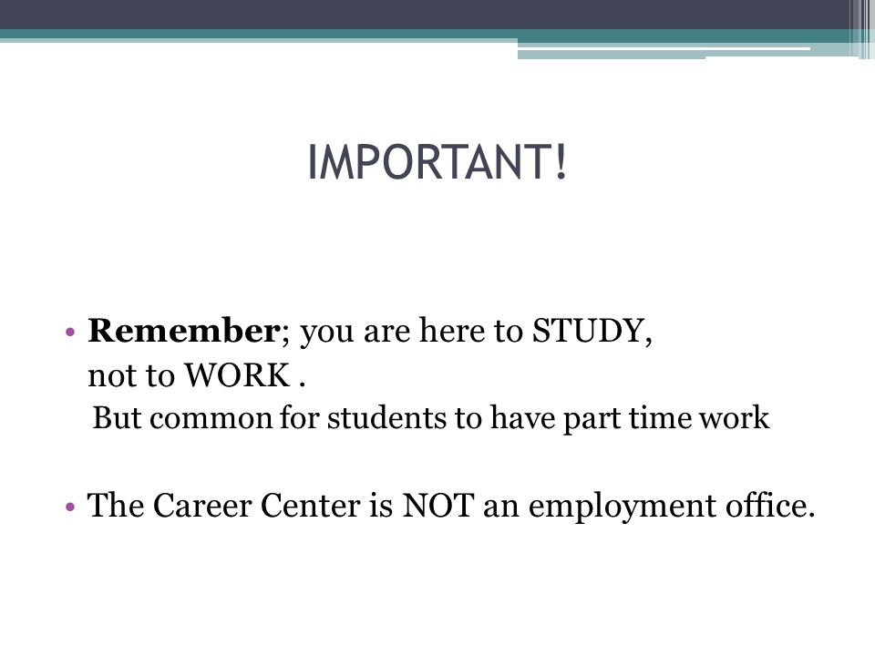 IMPORTANT. Remember; you are here to STUDY, not to WORK.
