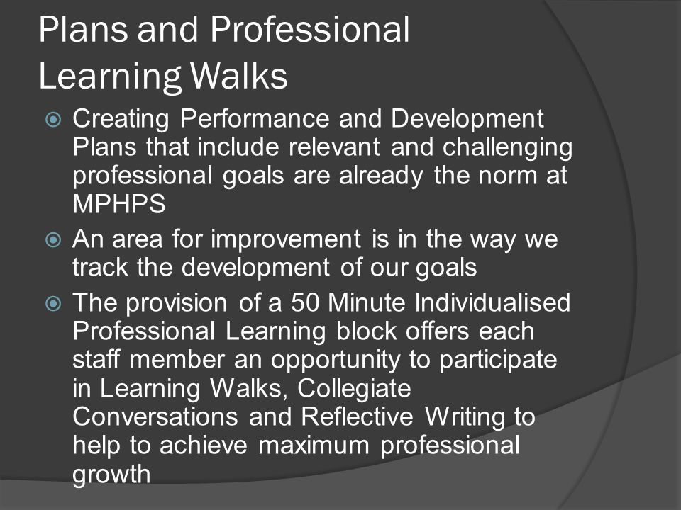 Professional Learning Walks at MPHPS A Professional Learning Walk at MPHPS is defined as an interval that provides an opportunity to extend professional knowledge Examples of action that may take place during a Learning Walk include: class visits, discussions with Curriculum Leaders ie Numeracy Coordinator, Professional Reading, investigation of Continuums or Assessment Maps, collegiate conversations, etc