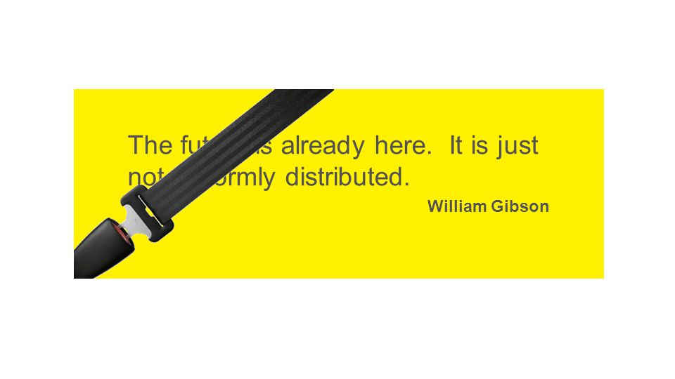 The future is already here. It is just not uniformly distributed. William Gibson