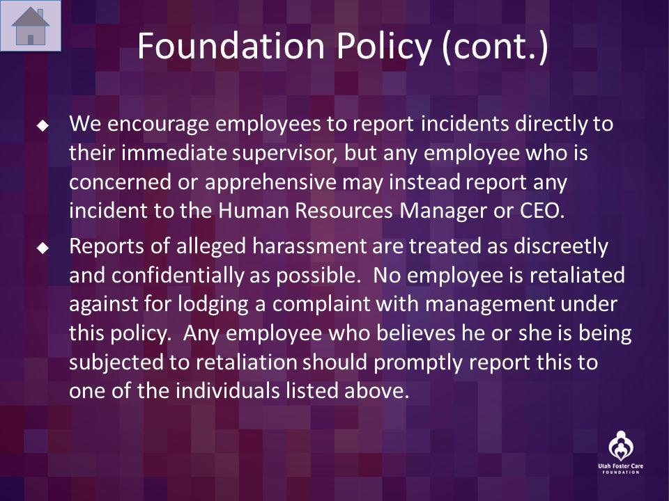 Foundation Policy (cont.) We encourage employees to report incidents directly to their immediate supervisor, but any employee who is concerned or apprehensive may instead report any incident to the Human Resources Manager or CEO.