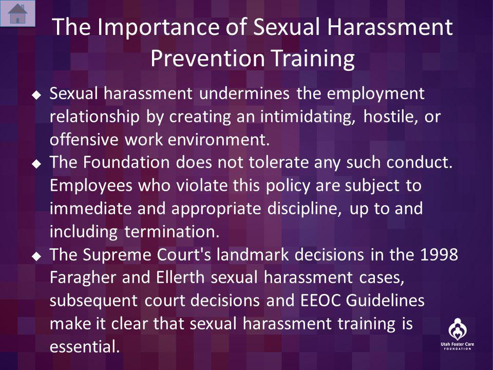 The Importance of Sexual Harassment Prevention Training Sexual harassment undermines the employment relationship by creating an intimidating, hostile, or offensive work environment.