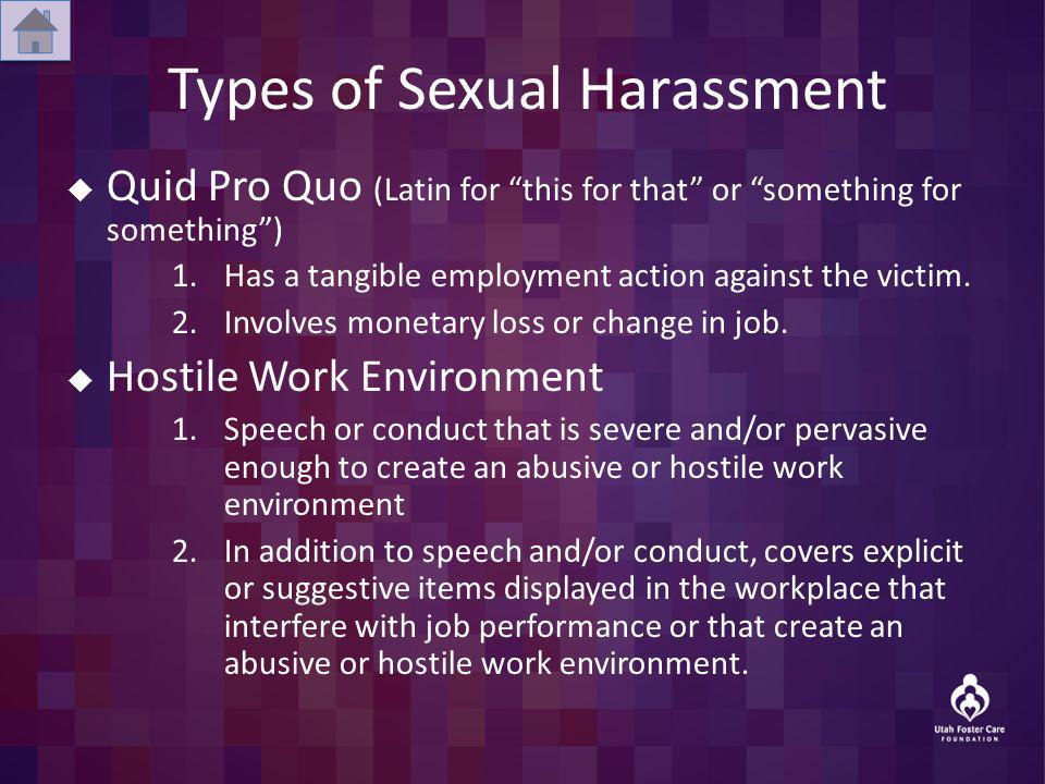 Types of Sexual Harassment Quid Pro Quo (Latin for this for that or something for something) 1.Has a tangible employment action against the victim. 2.