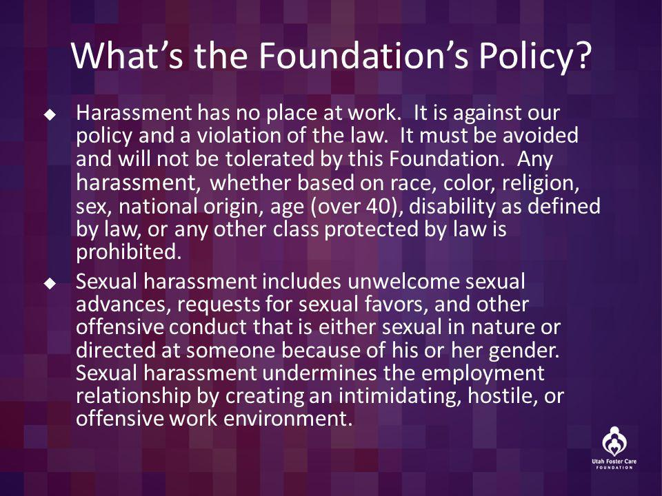 Whats the Foundations Policy? Harassment has no place at work. It is against our policy and a violation of the law. It must be avoided and will not be
