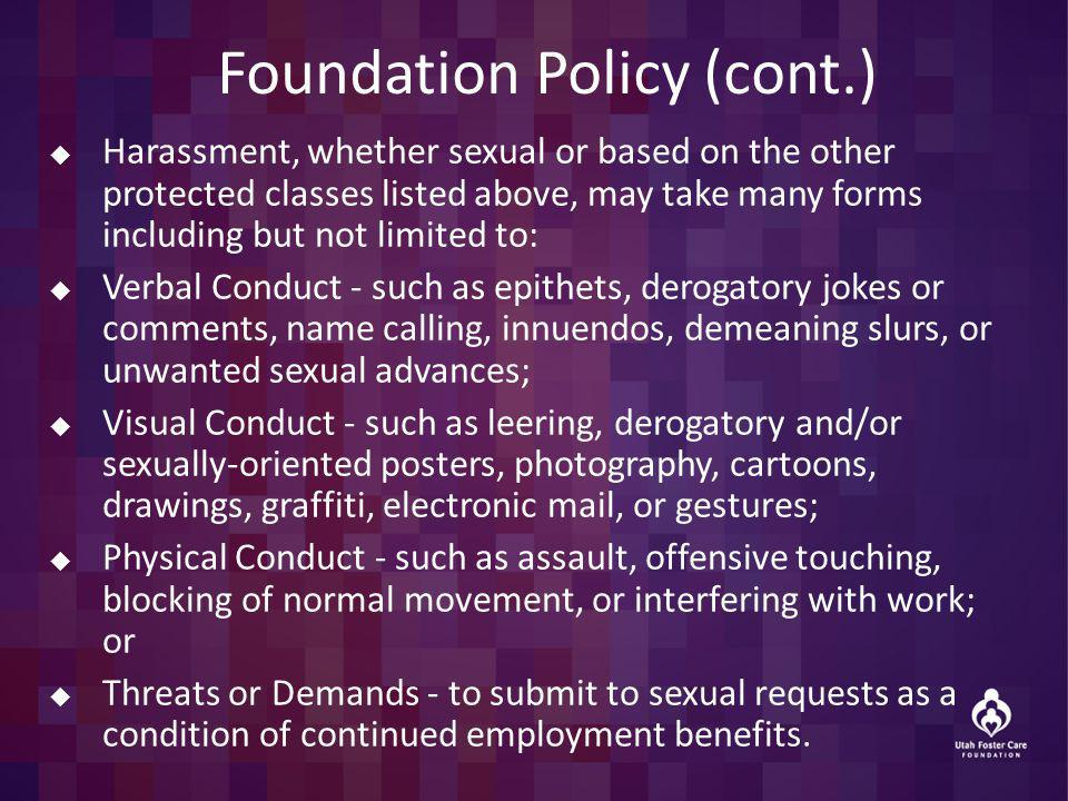 Foundation Policy (cont.) Harassment, whether sexual or based on the other protected classes listed above, may take many forms including but not limited to: Verbal Conduct - such as epithets, derogatory jokes or comments, name calling, innuendos, demeaning slurs, or unwanted sexual advances; Visual Conduct - such as leering, derogatory and/or sexually-oriented posters, photography, cartoons, drawings, graffiti, electronic mail, or gestures; Physical Conduct - such as assault, offensive touching, blocking of normal movement, or interfering with work; or Threats or Demands - to submit to sexual requests as a condition of continued employment benefits.