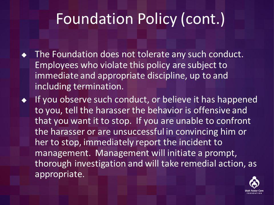 Foundation Policy (cont.) The Foundation does not tolerate any such conduct. Employees who violate this policy are subject to immediate and appropriat